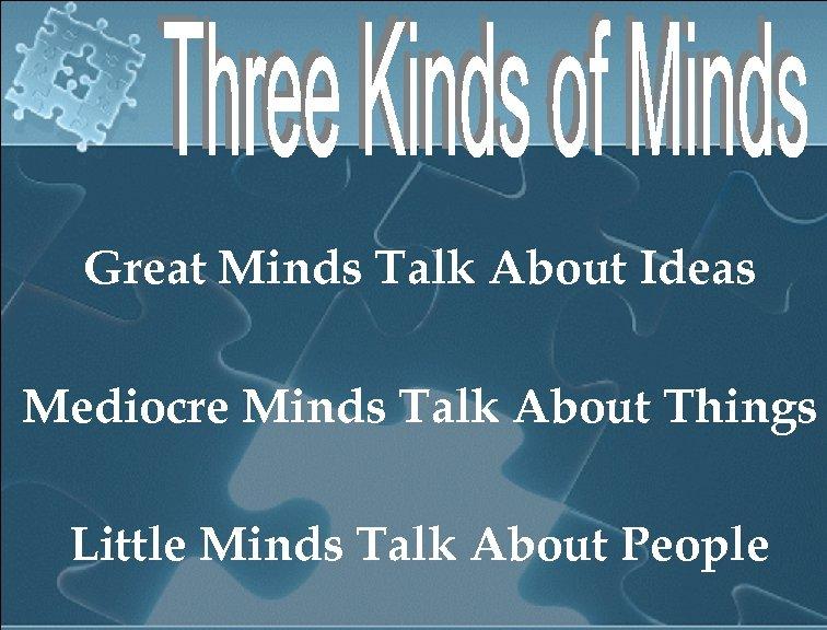 Great Minds Talk About Ideas Mediocre Minds Talk About Things Little Minds Talk About