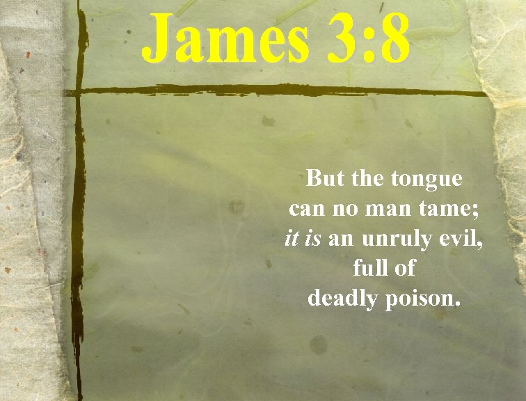 But the tongue can no man tame; it is an unruly evil, full of