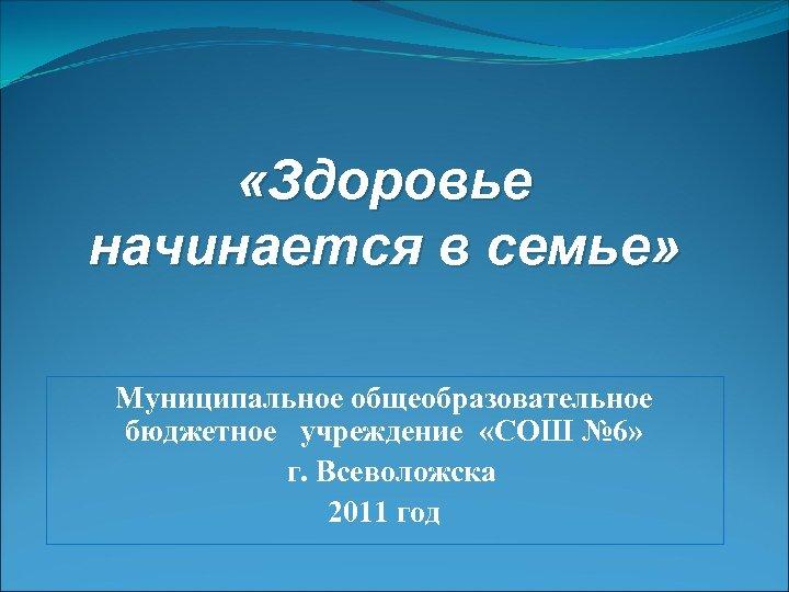 «Здоровье начинается в семье» Муниципальное общеобразовательное бюджетное учреждение «СОШ № 6» г. Всеволожска