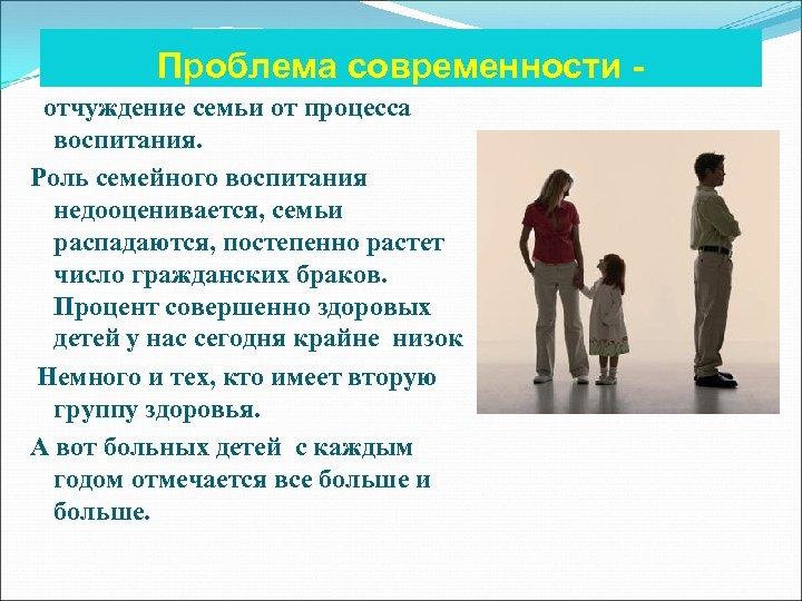 Проблема современности отчуждение семьи от процесса воспитания. Роль семейного воспитания недооценивается, семьи распадаются, постепенно
