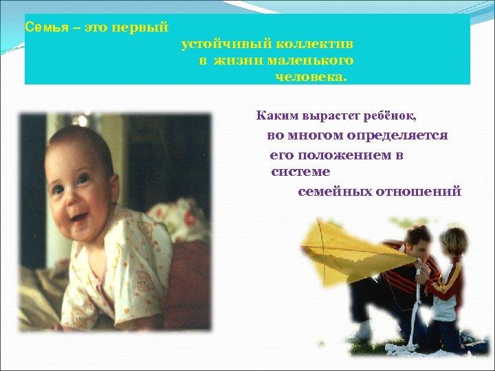 Семья – это первый устойчивый коллектив в жизни маленького человека. Каким вырастет ребёнок, во