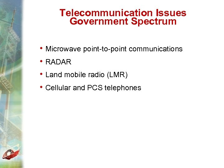 Telecommunication Issues Government Spectrum • Microwave point-to-point communications • RADAR • Land mobile radio