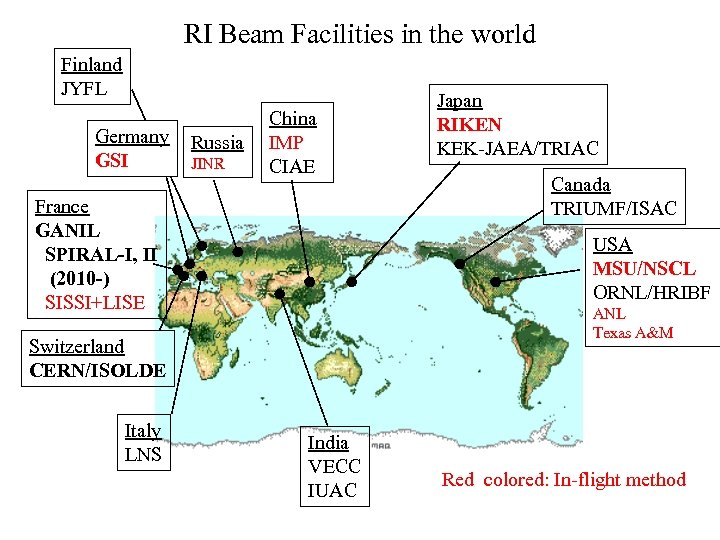 RI Beam Facilities in the world Finland JYFL Germany GSI Russia JINR China IMP