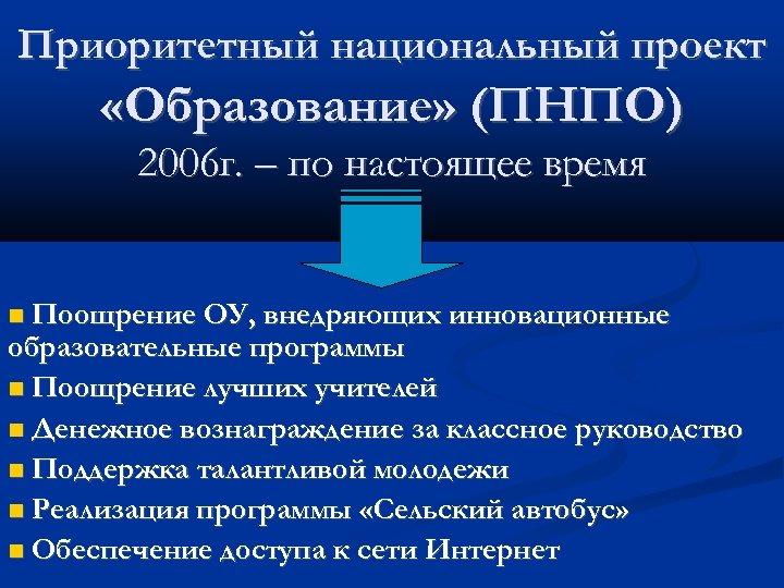 Приоритетный национальный проект «Образование» (ПНПО) 2006 г. – по настоящее время Поощрение ОУ, внедряющих