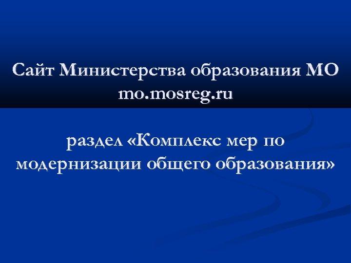 Сайт Министерства образования МО mo. mosreg. ru раздел «Комплекс мер по модернизации общего образования»