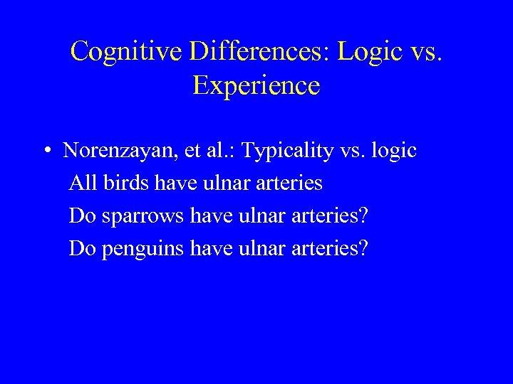 Cognitive Differences: Logic vs. Experience • Norenzayan, et al. : Typicality vs. logic All