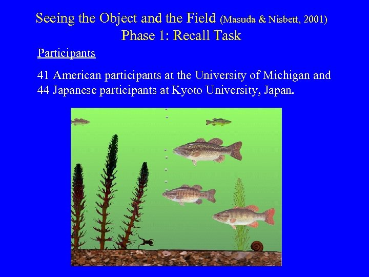 Seeing the Object and the Field (Masuda & Nisbett, 2001) Phase 1: Recall Task