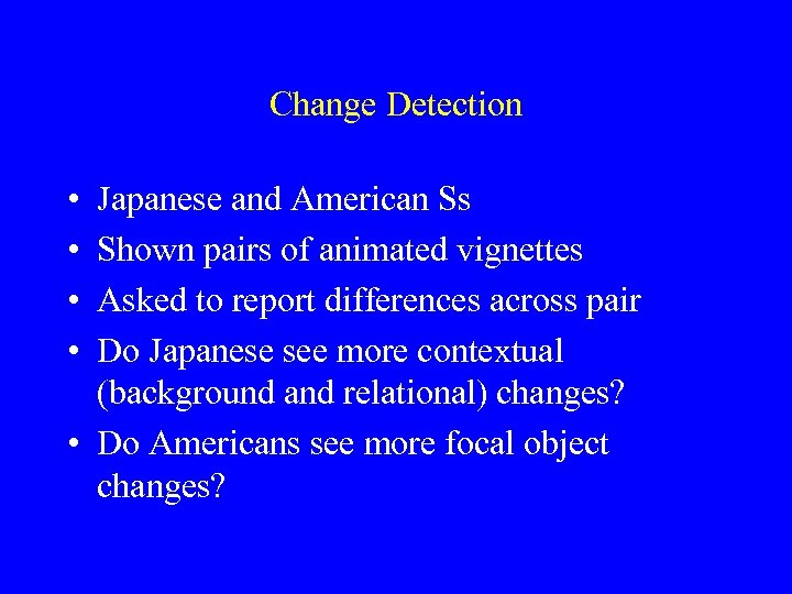 Change Detection • • Japanese and American Ss Shown pairs of animated vignettes Asked