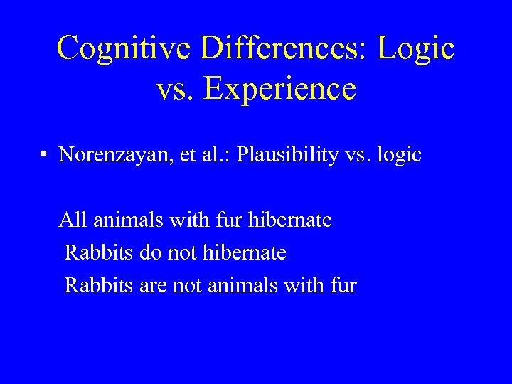 Cognitive Differences: Logic vs. Experience • Norenzayan, et al. : Plausibility vs. logic All