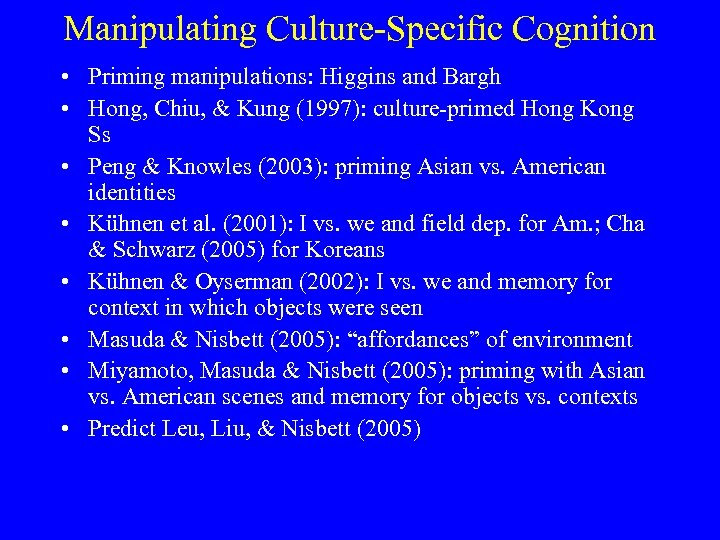 Manipulating Culture-Specific Cognition • Priming manipulations: Higgins and Bargh • Hong, Chiu, & Kung
