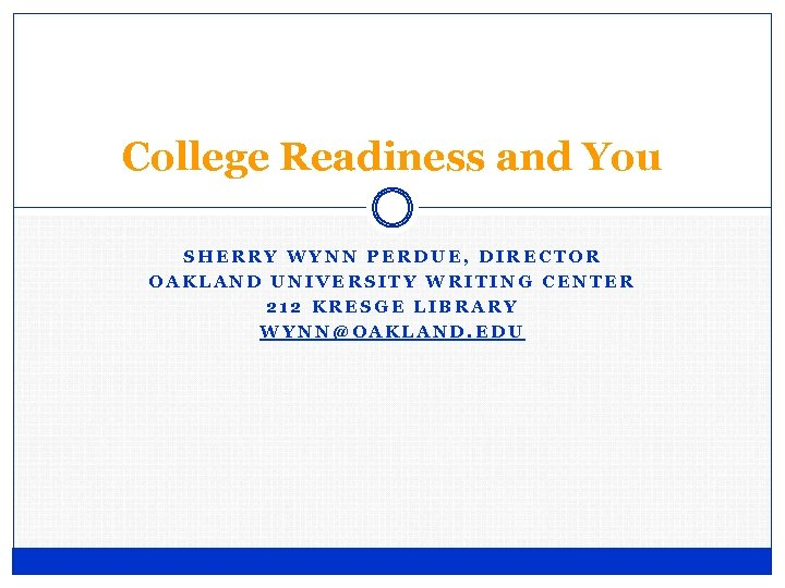 College Readiness and You SHERRY WYNN PERDUE, DIRECTOR OAKLAND UNIVERSITY WRITING CENTER 212 KRESGE