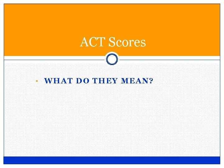 ACT Scores • WHAT DO THEY MEAN?