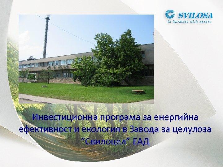 """Инвестиционна програма за енергийна ефективност и екология в Завода за целулоза """"Свилоцел"""" ЕАД"""