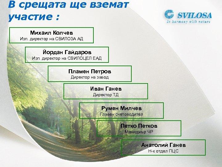 В срещата ще вземат участие : Михаил Колчев Изп. директор на СВИЛОЗА АД Йордан