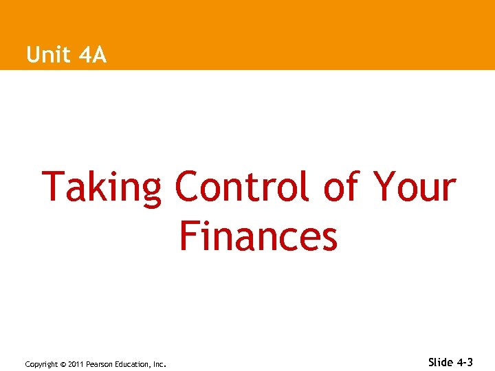 Unit 4 A Taking Control of Your Finances Copyright © 2011 Pearson Education, Inc.