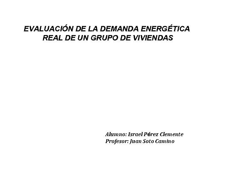 EVALUACIÓN DE LA DEMANDA ENERGÉTICA REAL DE UN GRUPO DE VIVIENDAS Alumno: Israel Pérez