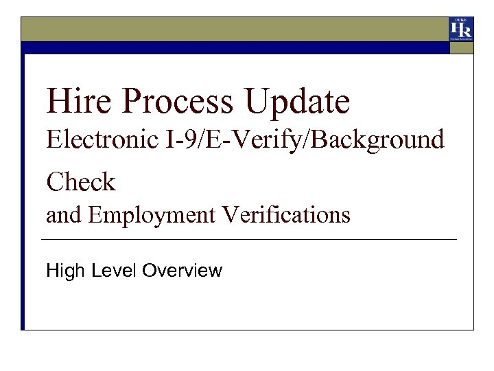 Hire Process Update Electronic I-9/E-Verify/Background Check and Employment Verifications High Level Overview