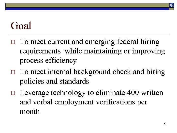 Goal o o o To meet current and emerging federal hiring requirements while maintaining