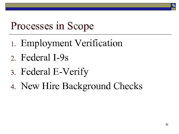 Processes in Scope 1. 2. 3. 4. Employment Verification Federal I-9 s Federal E-Verify