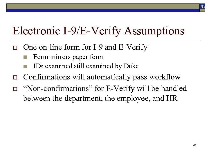 Electronic I-9/E-Verify Assumptions o One on-line form for I-9 and E-Verify n n o