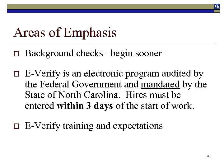 Areas of Emphasis o Background checks –begin sooner o E-Verify is an electronic program