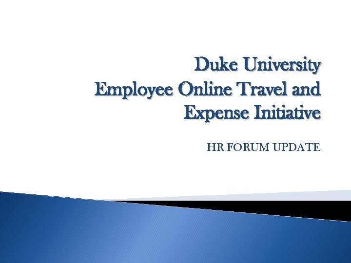 Duke University Employee Online Travel and Expense Initiative HR FORUM UPDATE