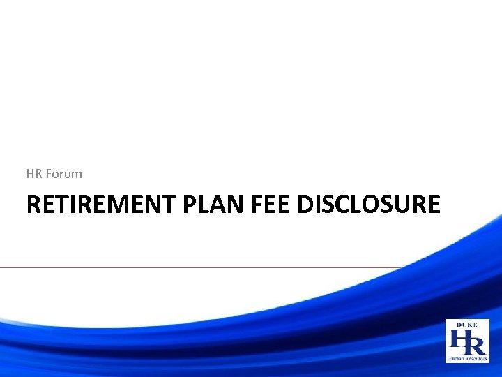 HR Forum RETIREMENT PLAN FEE DISCLOSURE
