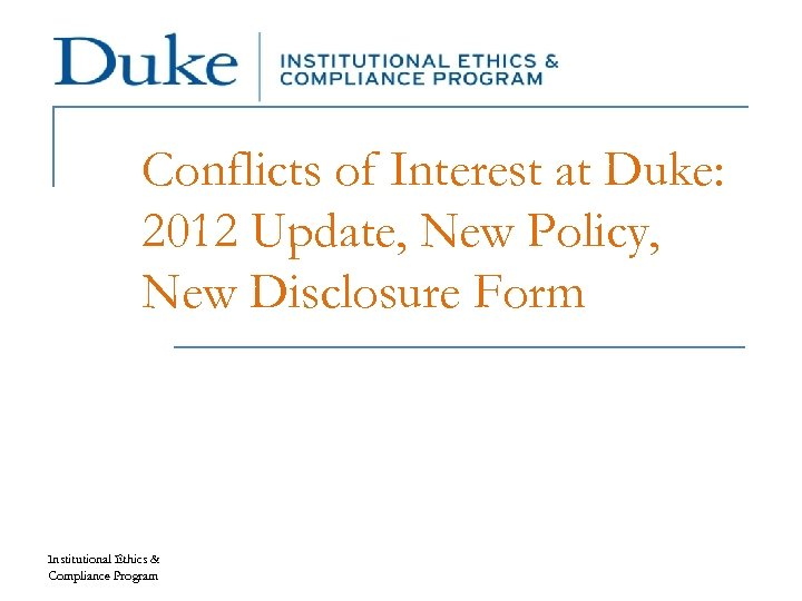 Conflicts of Interest at Duke: 2012 Update, New Policy, New Disclosure Form Institutional Ethics
