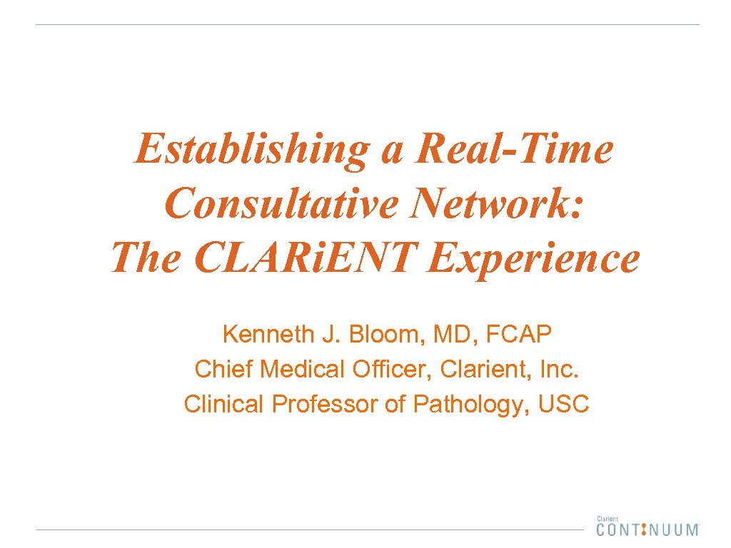 Establishing a Real-Time Consultative Network: The CLARi. ENT Experience Kenneth J. Bloom, MD, FCAP