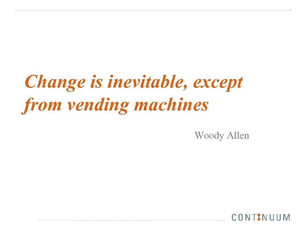 Change is inevitable, except from vending machines Woody Allen