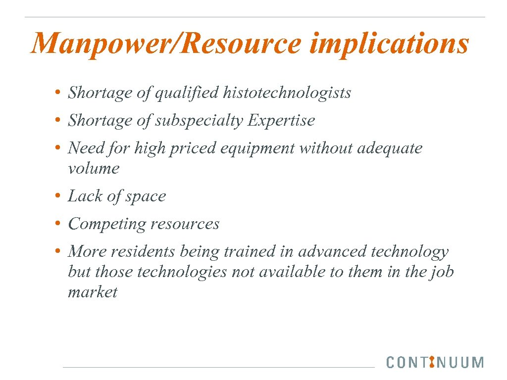 Manpower/Resource implications • Shortage of qualified histotechnologists • Shortage of subspecialty Expertise • Need