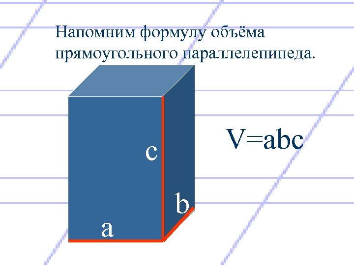 Напомним формулу объёма прямоугольного параллелепипеда. V=abc с а b