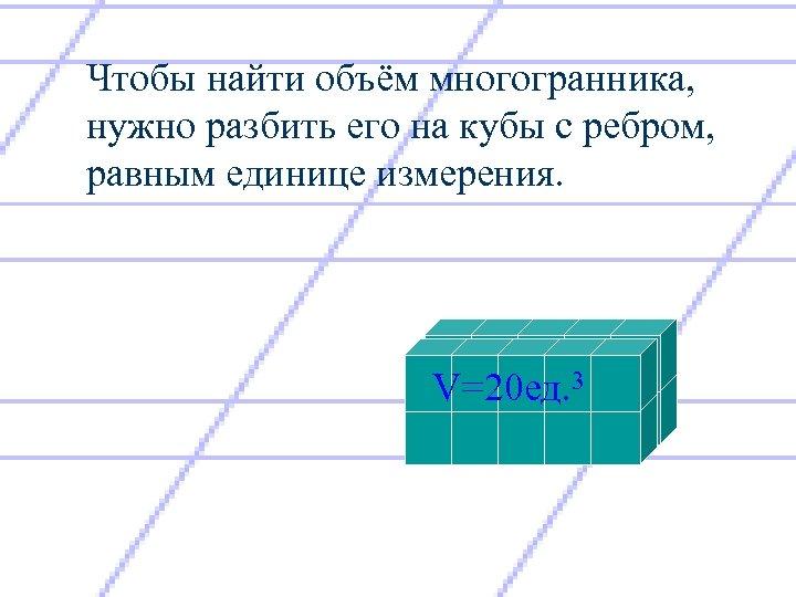 Чтобы найти объём многогранника, нужно разбить его на кубы с ребром, равным единице измерения.