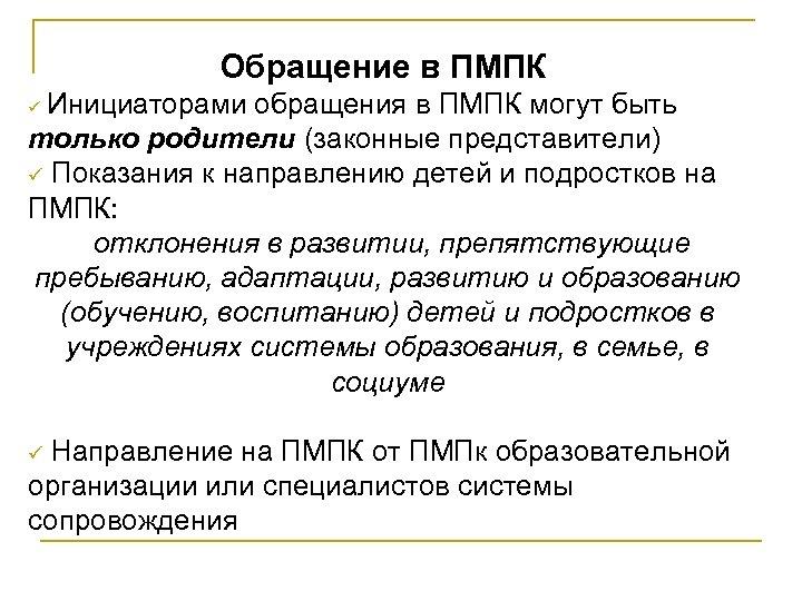 Обращение в ПМПК Инициаторами обращения в ПМПК могут быть только родители (законные представители) ü