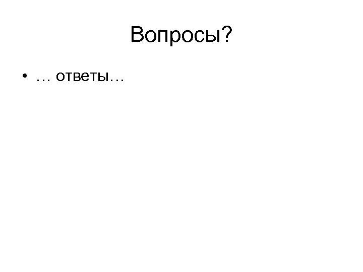 Вопросы? • … ответы…