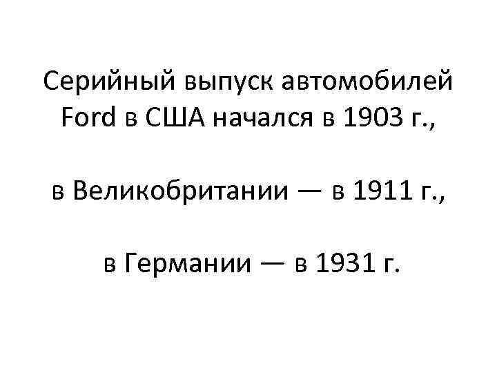 Серийный выпуск автомобилей Ford в США начался в 1903 г. , в Великобритании —