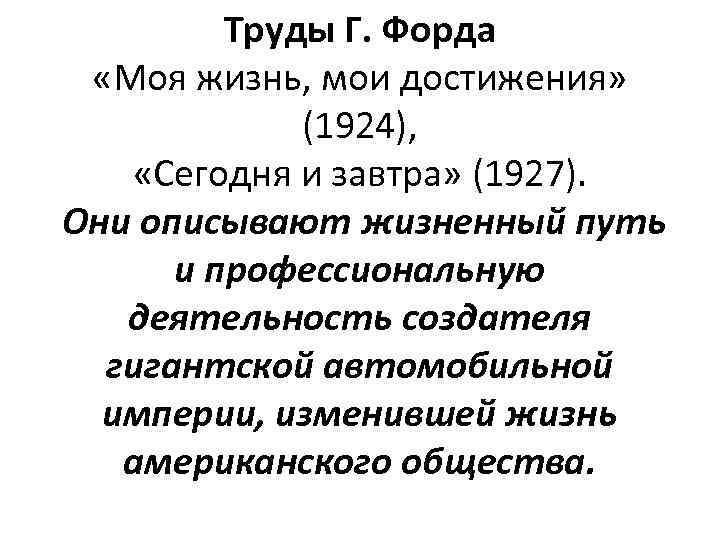 Труды Г. Форда «Моя жизнь, мои достижения» (1924), «Сегодня и завтра» (1927). Они описывают