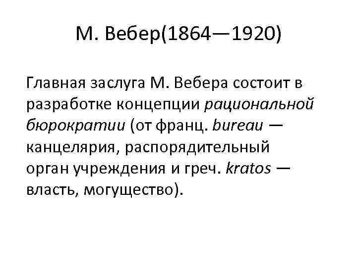 М. Вебер(1864— 1920) Главная заслуга М. Вебера состоит в разработке концепции рациональной бюрократии (от