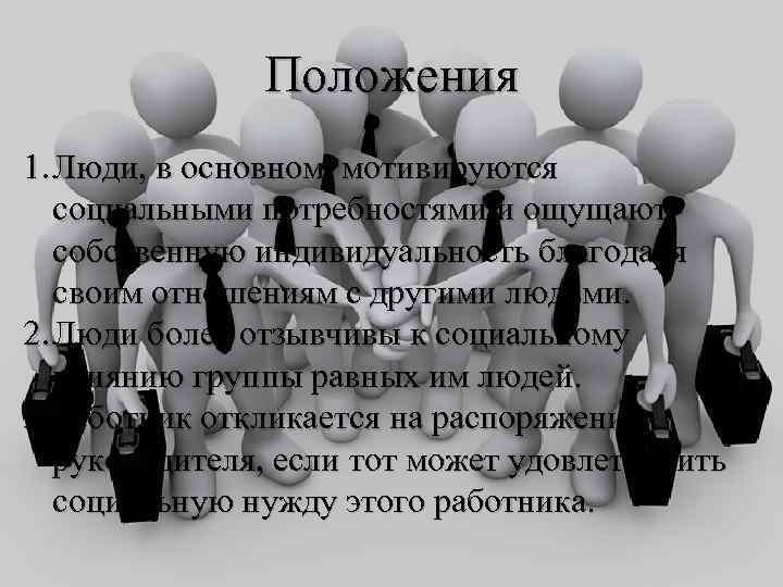 Положения 1. Люди, в основном, мотивируются социальными потребностями и ощущают собственную индивидуальность благодаря своим