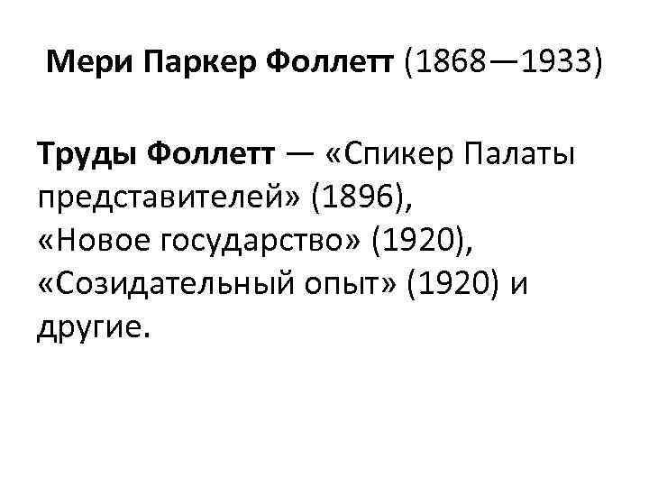Мери Паркер Фоллетт (1868— 1933) Труды Фоллетт — «Спикер Палаты представителей» (1896), «Новое государство»