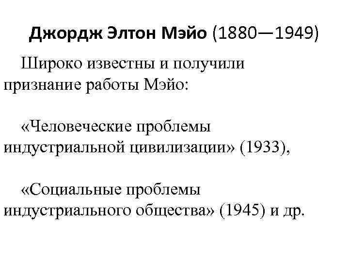 Джордж Элтон Мэйо (1880— 1949) Широко известны и получили признание работы Мэйо: «Человеческие проблемы