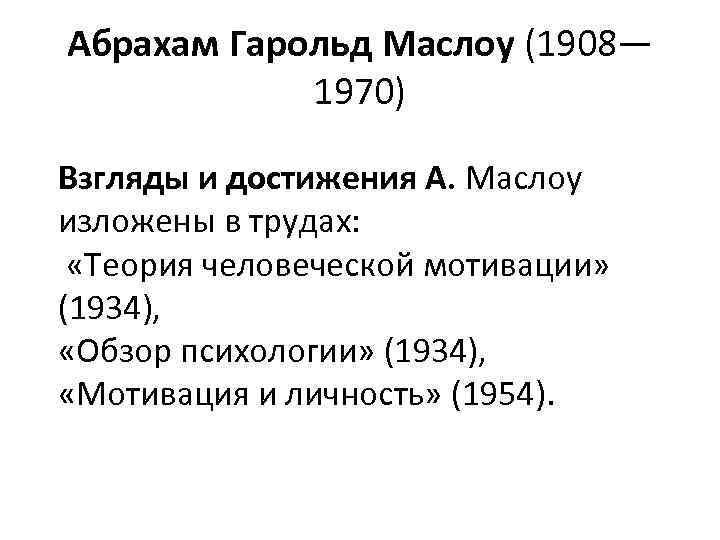 Абрахам Гарольд Маслоу (1908— 1970) Взгляды и достижения А. Маслоу изложены в трудах: «Теория