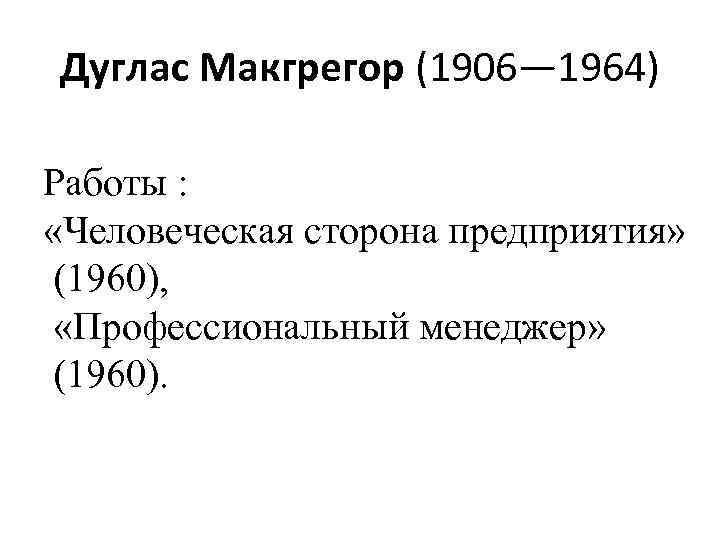 Дуглас Макгрегор (1906— 1964) Работы : «Человеческая сторона предприятия» (1960), «Профессиональный менеджер» (1960).