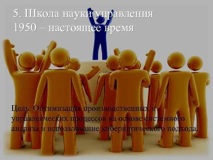 5. Школа науки управления 1950 – настоящее время Цель: Оптимизация производственных и управленческих процессов