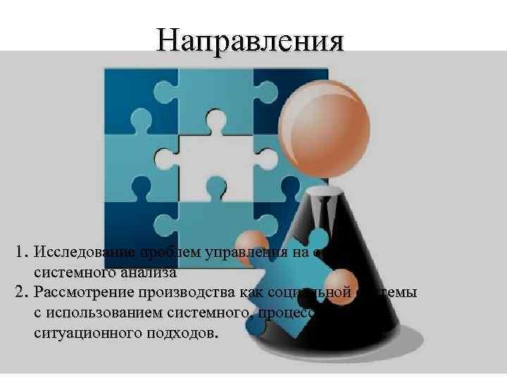 Направления 1. Исследование проблем управления на основе системного анализа 2. Рассмотрение производства как социальной