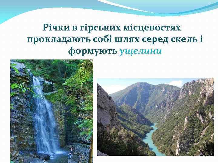 Річки в гірських місцевостях прокладають собі шлях серед скель і формують ущелини