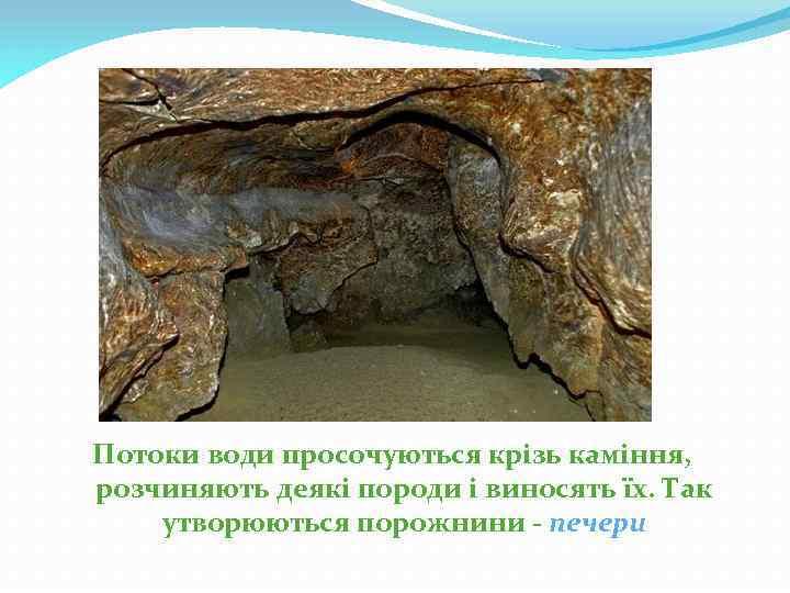 Потоки води просочуються крізь каміння, розчиняють деякі породи і виносять їх. Так утворюються порожнини