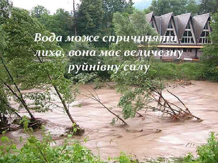 Вода може спричиняти лиха, вона має величезну руйнівну силу