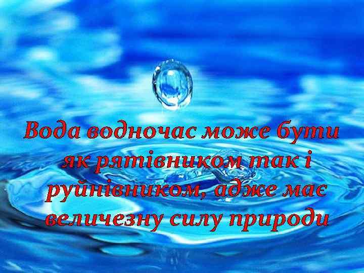 Вода водночас може бути як рятівником так і руйнівником, адже має величезну силу природи