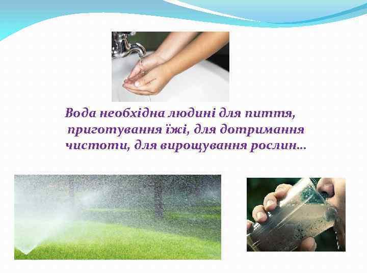 Вода необхідна людині для пиття, приготування їжі, для дотримання чистоти, для вирощування рослин…